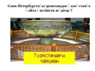 Санк-Петербургтағы эрмитаждан Қазақстанға қайта әкелінген жәдігер ? Түркістан