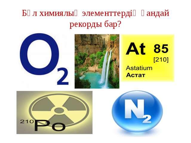 Бұл химиялық элементтердің қандай рекорды бар?