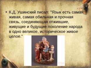 """К.Д. Ушинский писал: """"Язык есть самая живая, самая обильная и прочная связь,"""