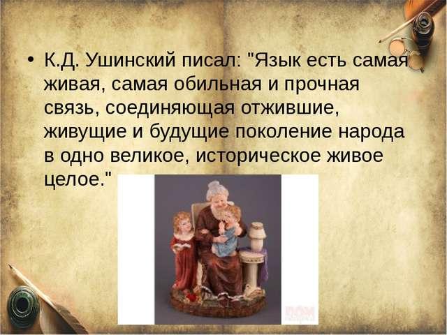 """К.Д. Ушинский писал: """"Язык есть самая живая, самая обильная и прочная связь,..."""