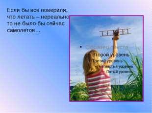 Если бы все поверили, что летать – нереально, то не было бы сейчас самолетов…