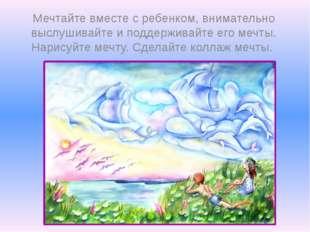 Мечтайте вместе с ребенком, внимательно выслушивайте и поддерживайте его мечт