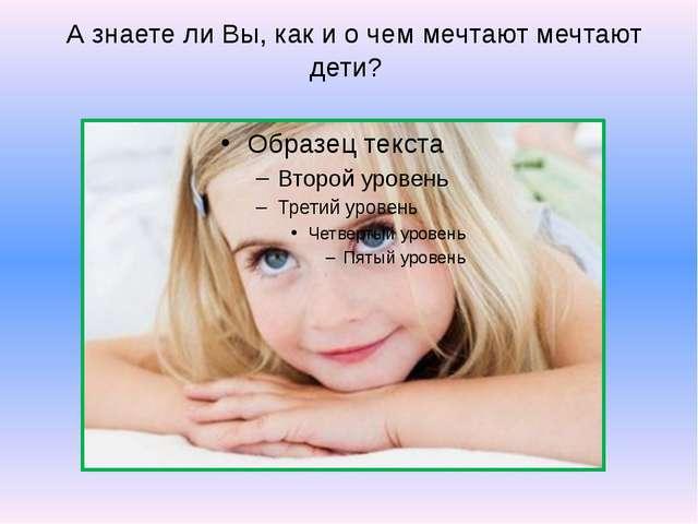 А знаете ли Вы, как и о чем мечтают мечтают дети?