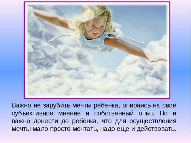 Важно не зарубить мечты ребенка, опираясь на свое субъективное мнение и собст...