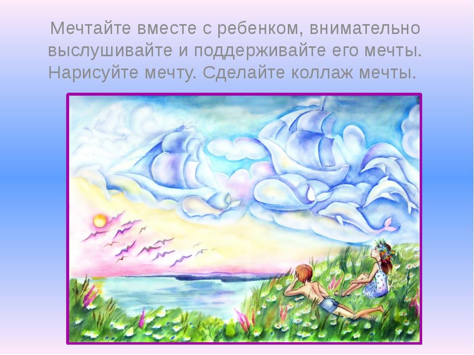 Мечтайте вместе с ребенком, внимательно выслушивайте и поддерживайте его мечт...