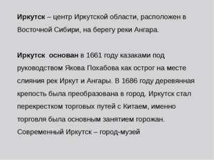 Иркутск – центр Иркутской области, расположен в Восточной Сибири, на берегу р