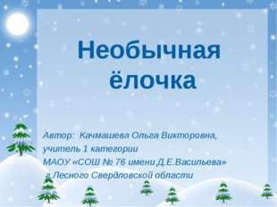 Необычная ёлочка Автор: Качмашева Ольга Викторовна, учитель 1 категории МАОУ