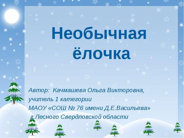 Необычная ёлочка Автор: Качмашева Ольга Викторовна, учитель 1 категории МАОУ...