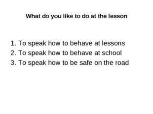 What do you like to do at the lesson 1. To speak how to behave at lessons 2.