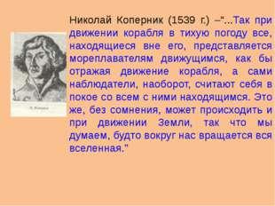 """Николай Коперник (1539 г.) –""""...Так при движении корабля в тихую погоду все,"""