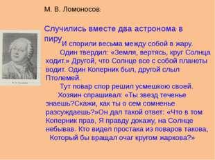 М. В. Ломоносов: Случились вместе два астронома в пиру И спорили весьма между