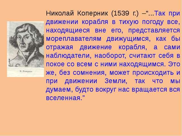 """Николай Коперник (1539 г.) –""""...Так при движении корабля в тихую погоду все,..."""