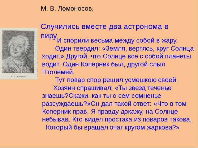 М. В. Ломоносов: Случились вместе два астронома в пиру И спорили весьма между...