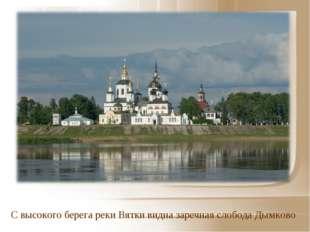 С высокого берега реки Вятки видна заречная слобода Дымково