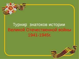 Турнир знатоков истории Великой Отечественной войны 1941-1945г.