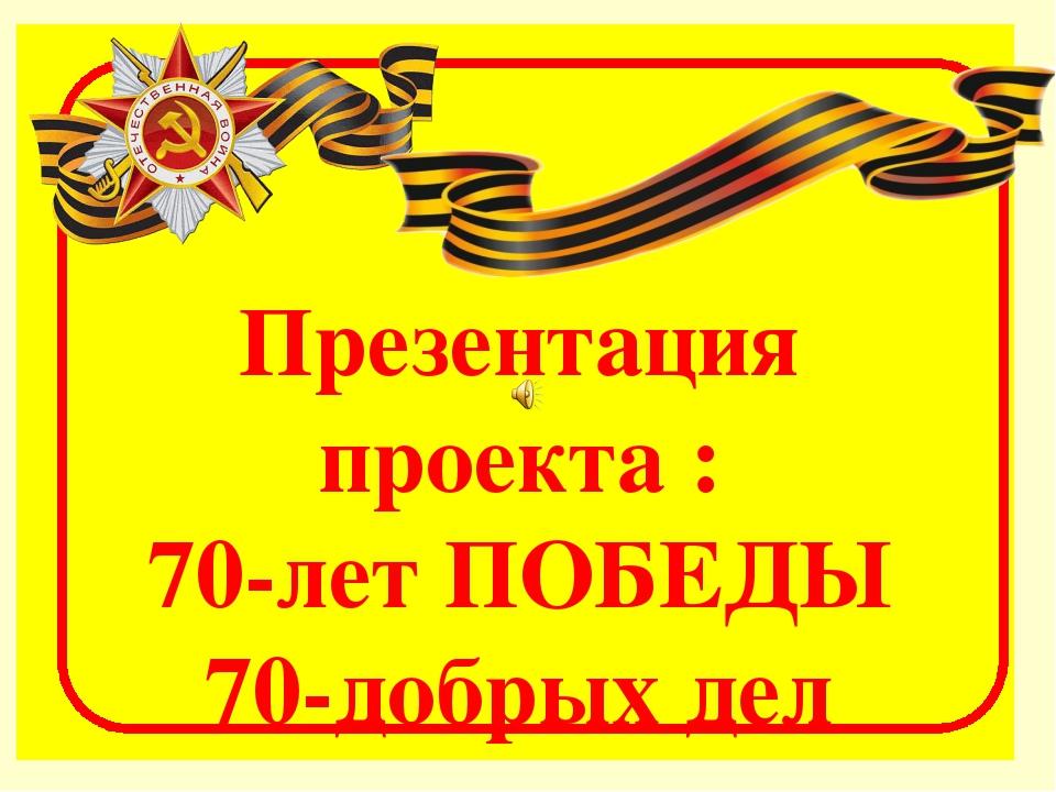 Презентация проекта : 70-лет ПОБЕДЫ 70-добрых дел