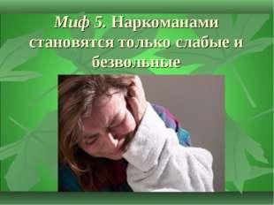 Миф 5.Наркоманами становятся только слабые и безвольные