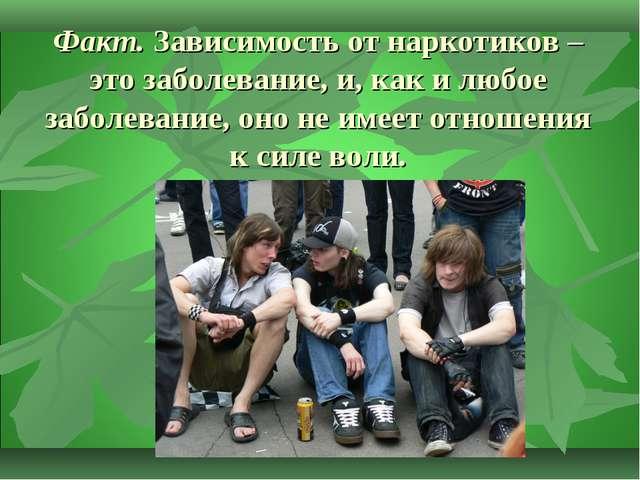 Факт.Зависимость от наркотиков – это заболевание, и, как и любое заболевание...