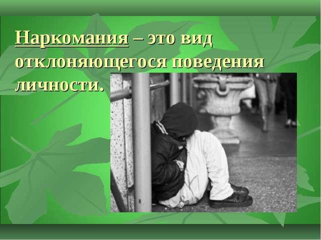 Наркомания – это вид отклоняющегося поведения личности.