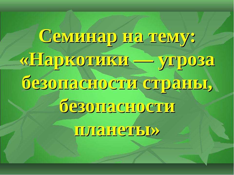Семинар на тему: «Наркотики — угроза безопасности страны, безопасности планеты»