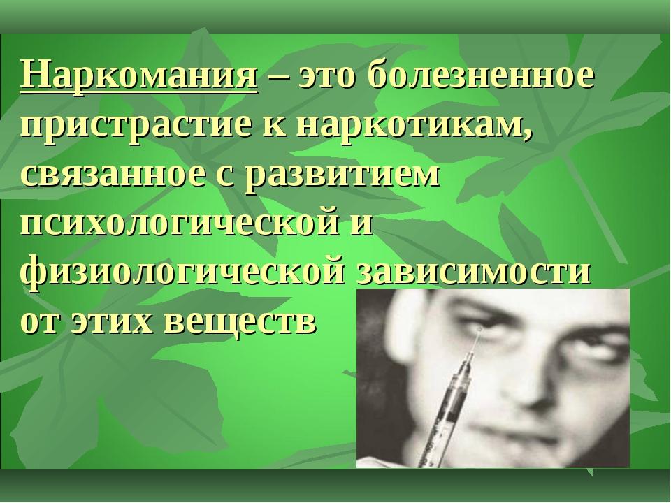 Наркомания – это болезненное пристрастие к наркотикам, связанное с развитием...