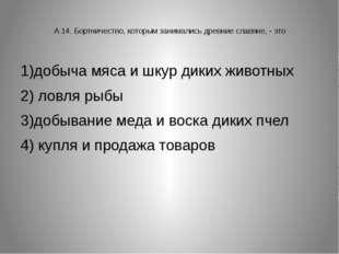 А 14. Бортничество, которым занимались древние славяне, - это 1)добыча мяса