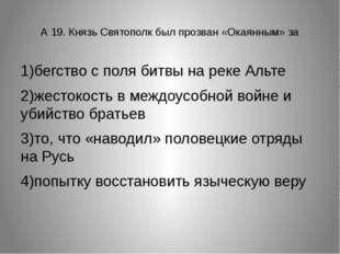 А 19. Князь Святополк был прозван «Окаянным» за 1)бегство с поля битвы на ре