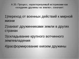 А 20. Процесс, характеризуемый историками как «оседание дружины на землю», оз