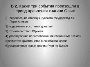 В 2. Какие три события произошли в период правления княгини Ольги перенесение