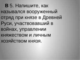 В 5. Напишите, как назывался вооруженный отряд при князе в Древней Руси, уча