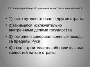 А 6. Характерной чертой правления князя Святослава является 1)часто путешест