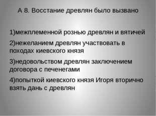 А 8. Восстание древлян было вызвано 1)межплеменной рознью древлян и вятичей 2