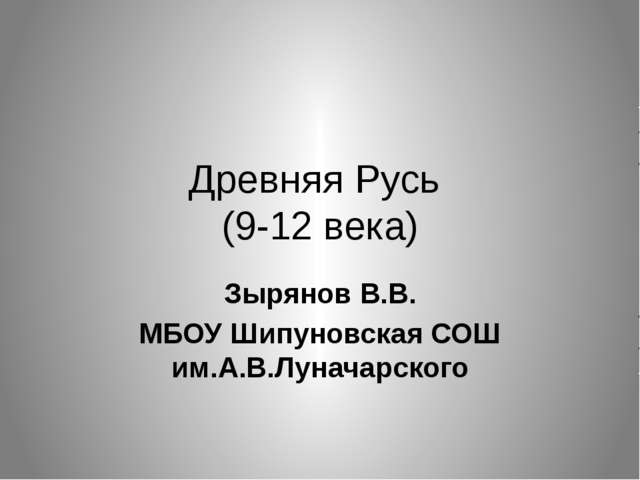 Древняя Русь (9-12 века) Зырянов В.В. МБОУ Шипуновская СОШ им.А.В.Луначарского