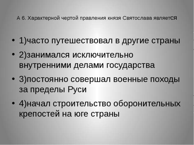 А 6. Характерной чертой правления князя Святослава является 1)часто путешест...