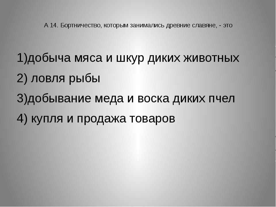 А 14. Бортничество, которым занимались древние славяне, - это 1)добыча мяса...