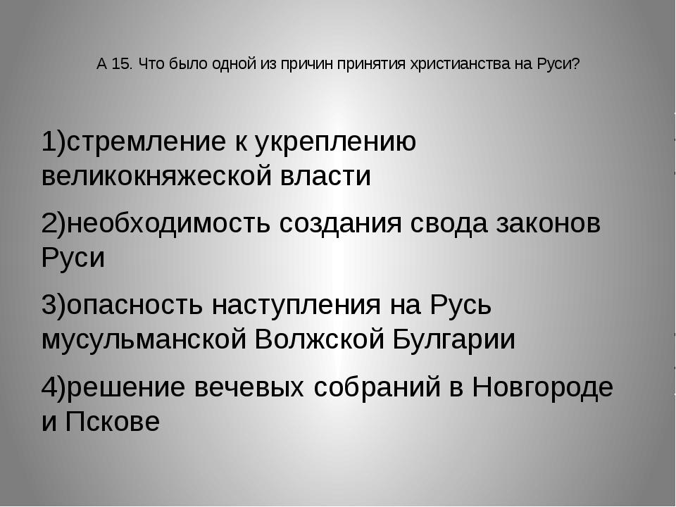 А 15. Что было одной из причин принятия христианства на Руси? 1)стремление к...