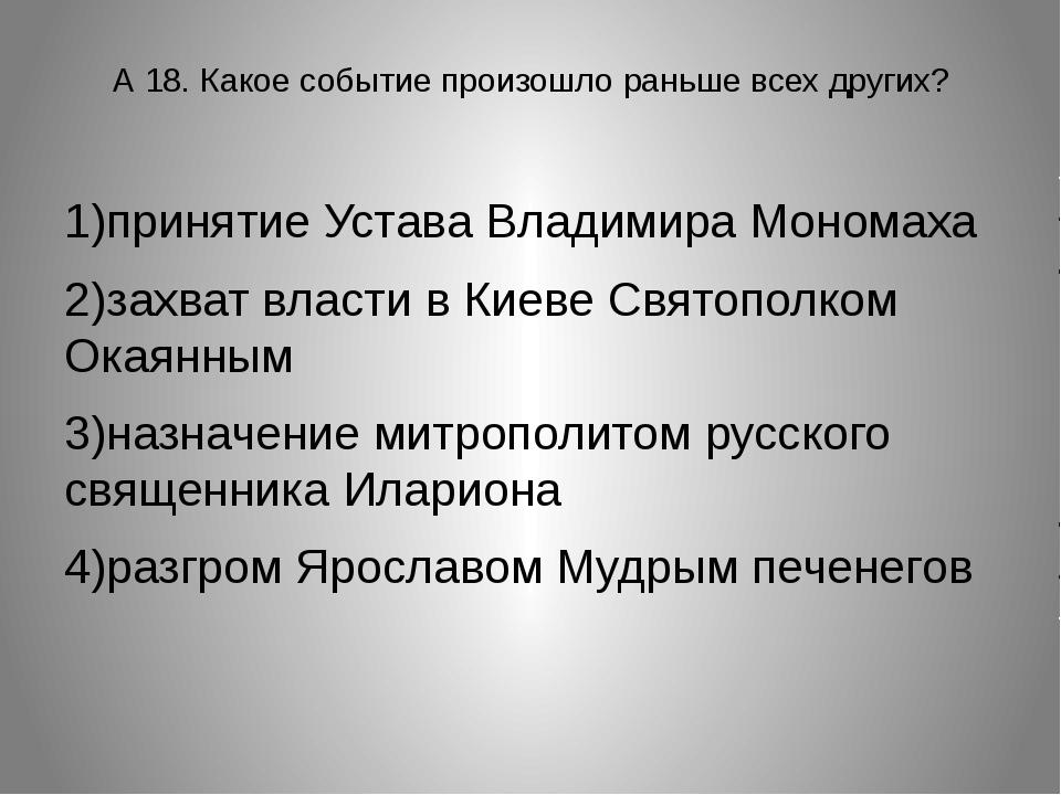 А 18. Какое событие произошло раньше всех других? 1)принятие Устава Владимира...