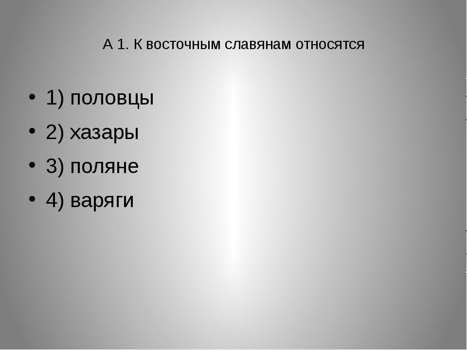 А 1. К восточным славянам относятся 1) половцы 2) хазары 3) поляне 4) варяги