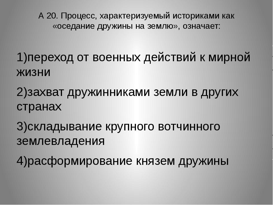А 20. Процесс, характеризуемый историками как «оседание дружины на землю», оз...