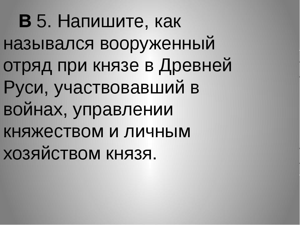 В 5. Напишите, как назывался вооруженный отряд при князе в Древней Руси, уча...