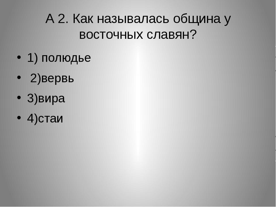 А 2. Как называлась община у восточных славян? 1) полюдье 2)вервь 3)вира 4)с...