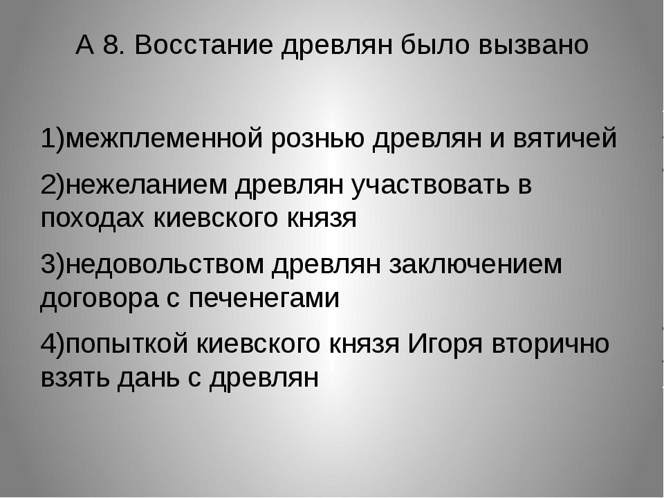 А 8. Восстание древлян было вызвано 1)межплеменной рознью древлян и вятичей 2...