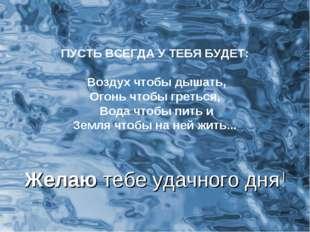 ПУСТЬ ВСЕГДА У ТЕБЯ БУДЕТ: Воздух чтобы дышать, Огонь чтобы греться, Вода что