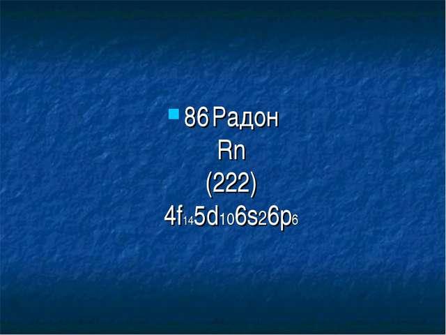 86Радон Rn (222) 4f145d106s26p6
