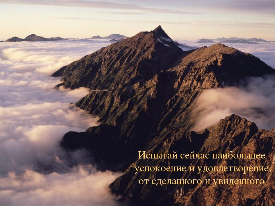 Испытай сейчас наибольшее успокоение и удовлетворение от сделанного и увиденн...