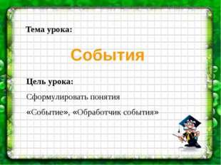 Цель урока: Сформулировать понятия «Событие», «Обработчик события» Тема урока