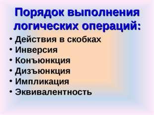 Порядок выполнения логических операций: Действия в скобках Инверсия Конъюнкци