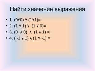 Найти значение выражения 1. (0٧0) ٧ (1٧1)= 2. (1 ٧ 1) ٧ (1 ٧ 0)= 3. (0 ٨ 0) ٨
