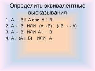Определить эквивалентные высказывания A → B ᴧ A или А ᴠ В А ↔ В ИЛИ (А→В) ᴧ (