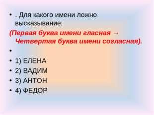 . Для какого имени ложно высказывание: (Первая буква имени гласная → Четверта